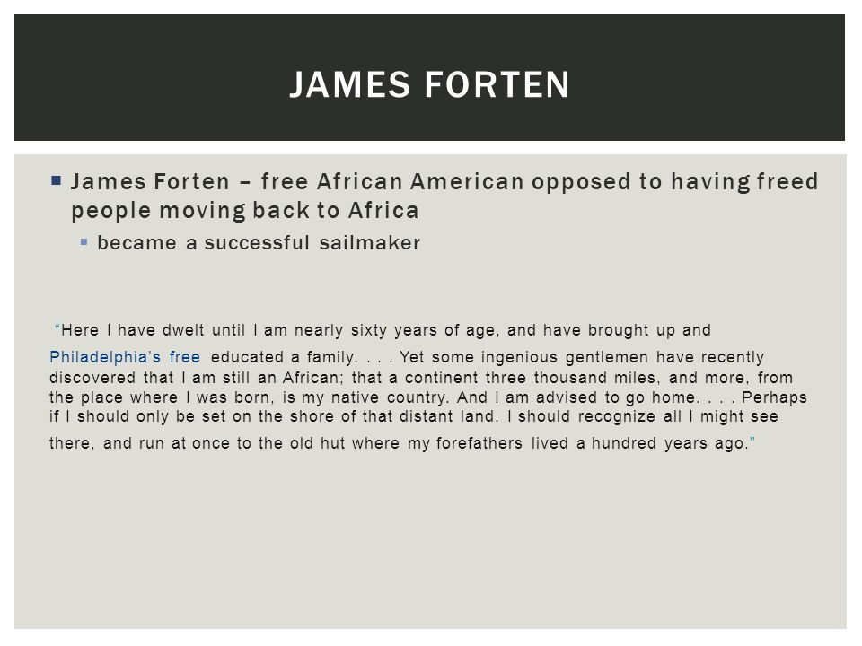 James forten James Forten – free African American opposed to having freed people moving back to Africa.