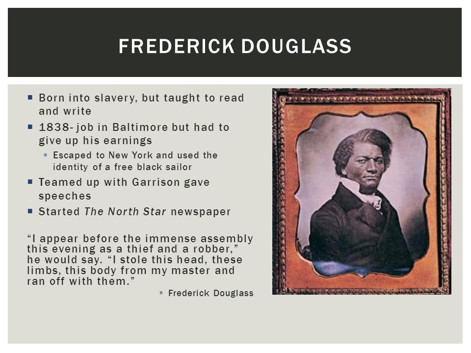 Frederick Douglass Born into slavery, but taught to read and write