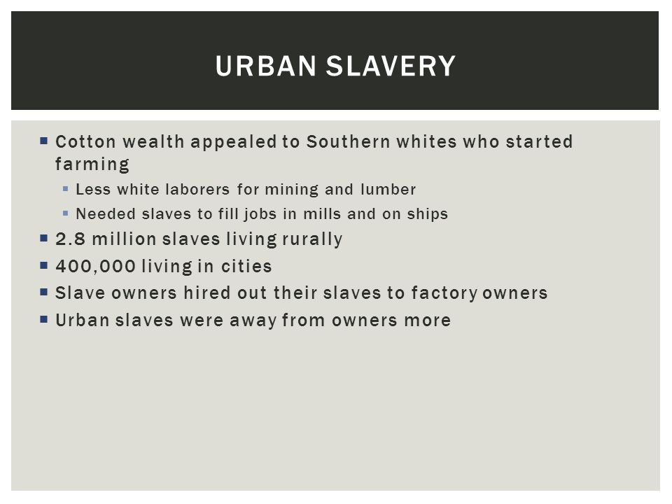 Urban Slavery Cotton wealth appealed to Southern whites who started farming. Less white laborers for mining and lumber.