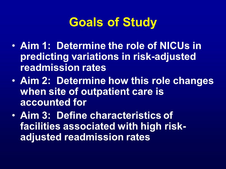Goals of Study Aim 1: Determine the role of NICUs in predicting variations in risk-adjusted readmission rates.
