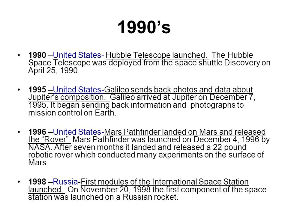 1990's 1990 –United States- Hubble Telescope launched. The Hubble Space Telescope was deployed from the space shuttle Discovery on April 25,