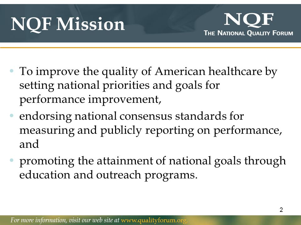 NQF Mission To improve the quality of American healthcare by setting national priorities and goals for performance improvement,