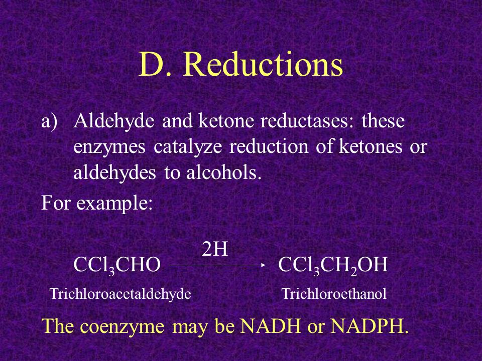 D. Reductions Aldehyde and ketone reductases: these enzymes catalyze reduction of ketones or aldehydes to alcohols.