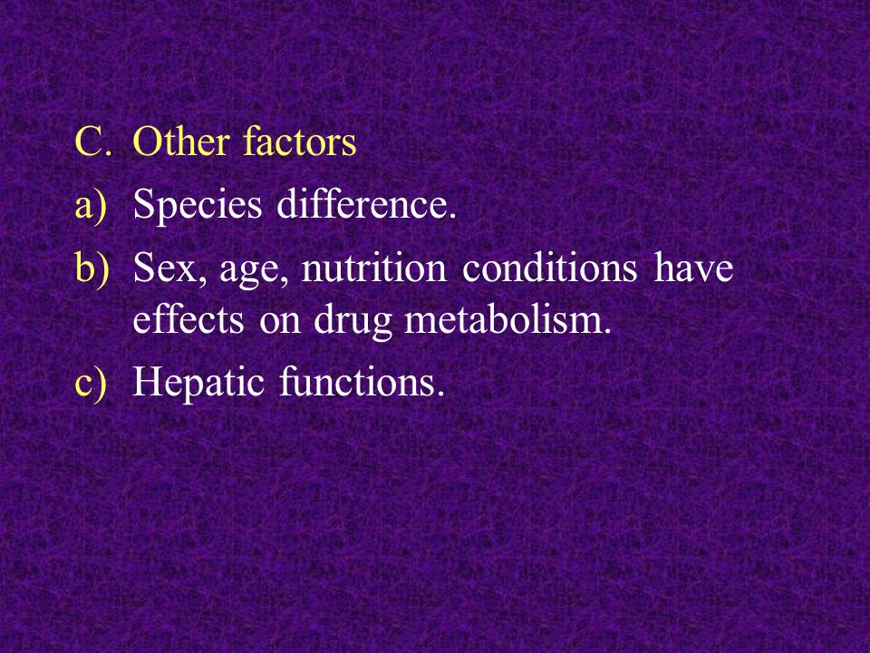 Other factors Species difference. Sex, age, nutrition conditions have effects on drug metabolism.