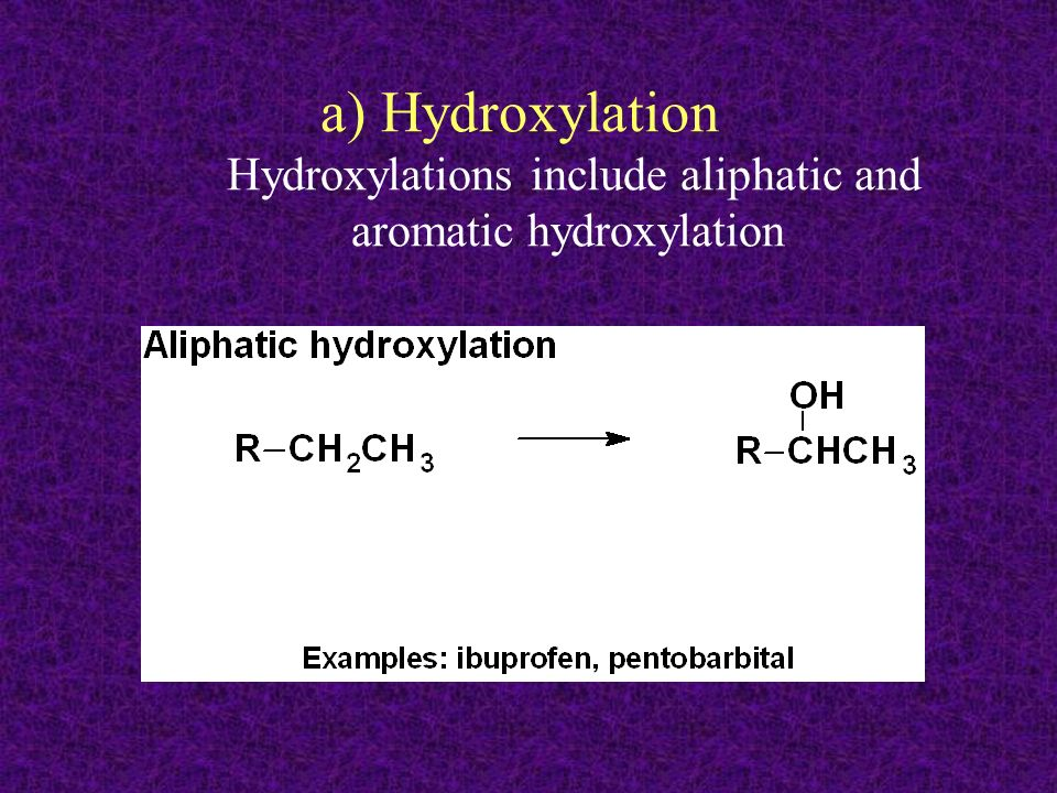 a) Hydroxylation Hydroxylations include aliphatic and aromatic hydroxylation