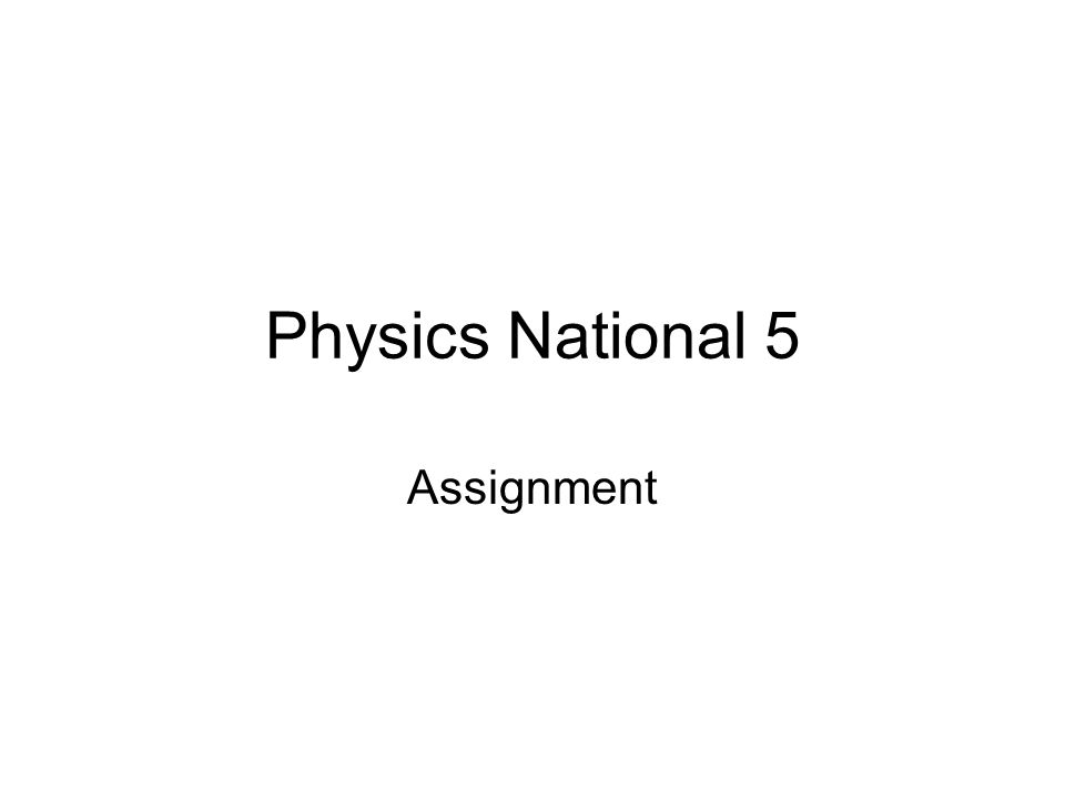 physics national assignment ppt  1 physics national 5 assignment