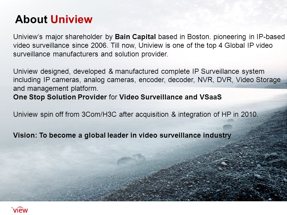 About Uniview Uniview's major shareholder by Bain Capital based in Boston   pioneering in IP-based video surveillance since 2006  Till now, Uniview is  one