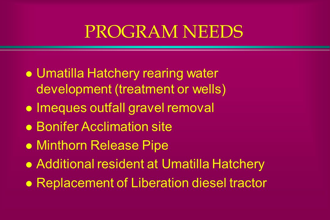 PROGRAM NEEDS Umatilla Hatchery rearing water development (treatment or wells) Imeques outfall gravel removal.