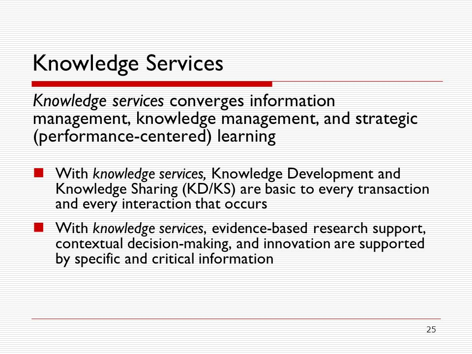 Knowledge Services Knowledge services converges information management, knowledge management, and strategic (performance-centered) learning.