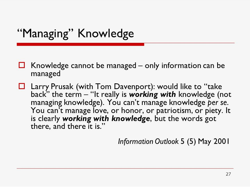 Managing Knowledge Knowledge cannot be managed – only information can be managed.