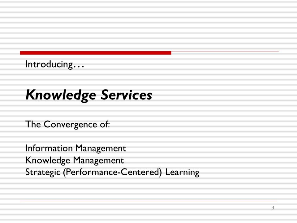 Introducing… Knowledge Services The Convergence of: Information Management Knowledge Management Strategic (Performance-Centered) Learning