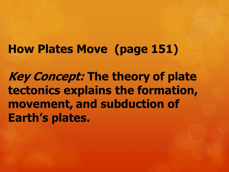 How Plates Move (page 151) Key Concept: The theory of plate tectonics explains the formation, movement, and subduction of Earth's plates.