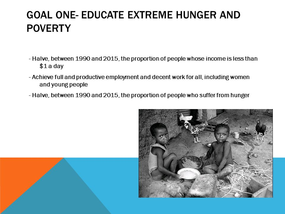 Goal one- educate extreme hunger and poverty