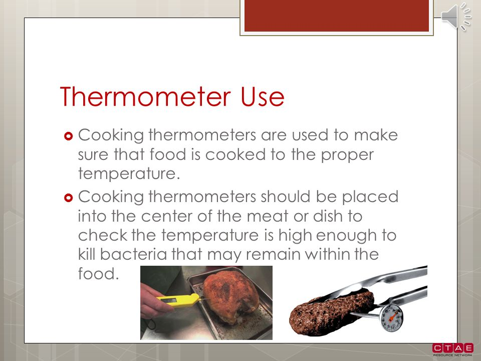 Thermometer Use Cooking thermometers are used to make sure that food is cooked to the proper temperature.