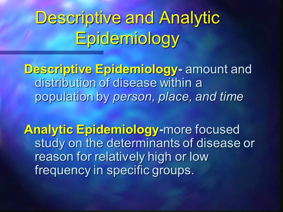 descriptive and analytic epidemiology Analytic epidemiology is concerned with studying the relationship between risk factors and a disease another way to think about descriptive epidemiology versus.