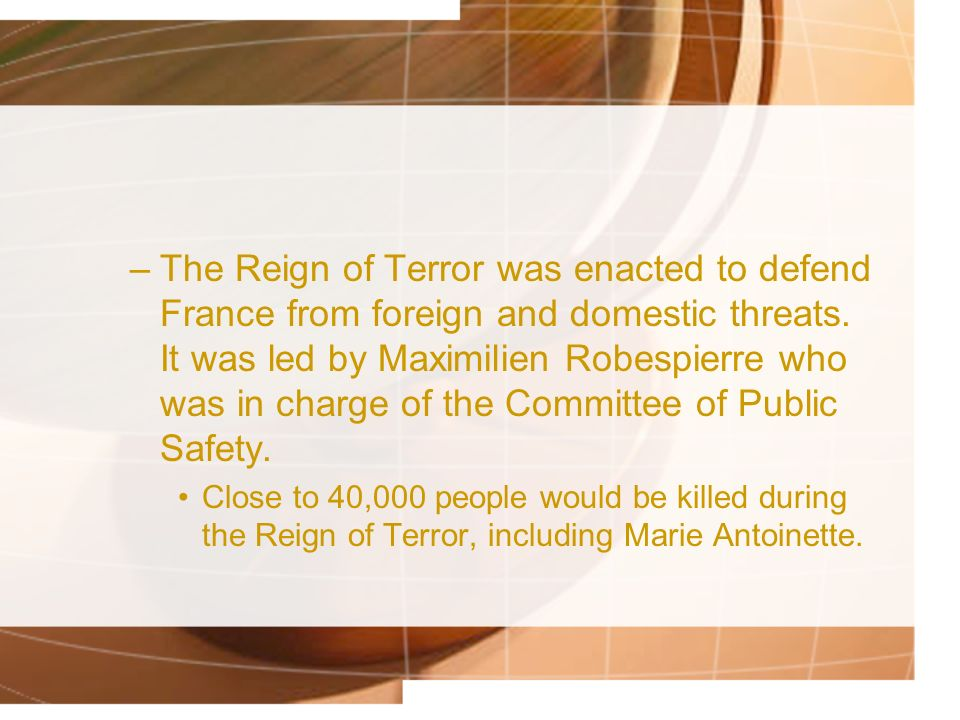 The Reign of Terror was enacted to defend France from foreign and domestic threats. It was led by Maximilien Robespierre who was in charge of the Committee of Public Safety.