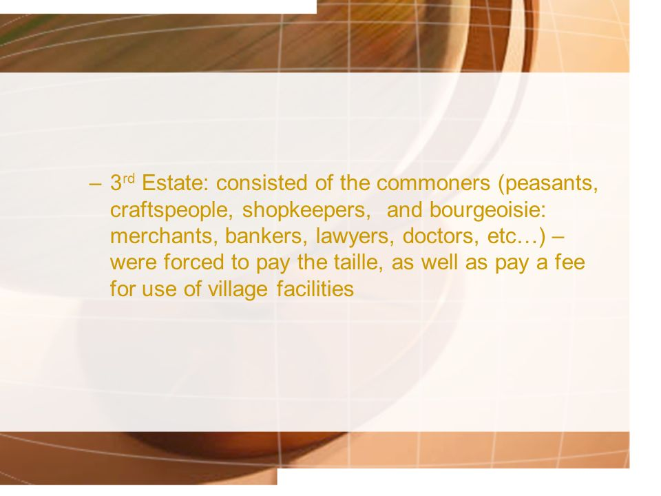 3rd Estate: consisted of the commoners (peasants, craftspeople, shopkeepers, and bourgeoisie: merchants, bankers, lawyers, doctors, etc…) – were forced to pay the taille, as well as pay a fee for use of village facilities