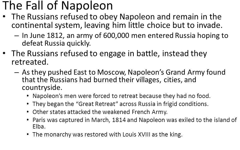 The Fall of Napoleon The Russians refused to obey Napoleon and remain in the continental system, leaving him little choice but to invade.