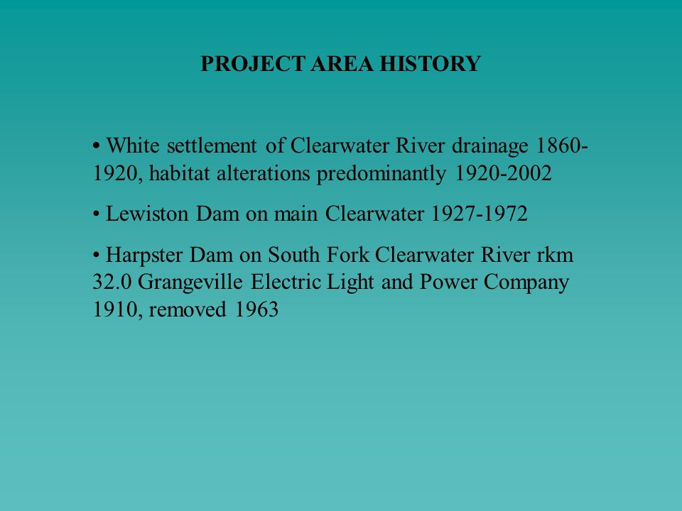 PROJECT AREA HISTORY • White settlement of Clearwater River drainage 1860-1920, habitat alterations predominantly 1920-2002.