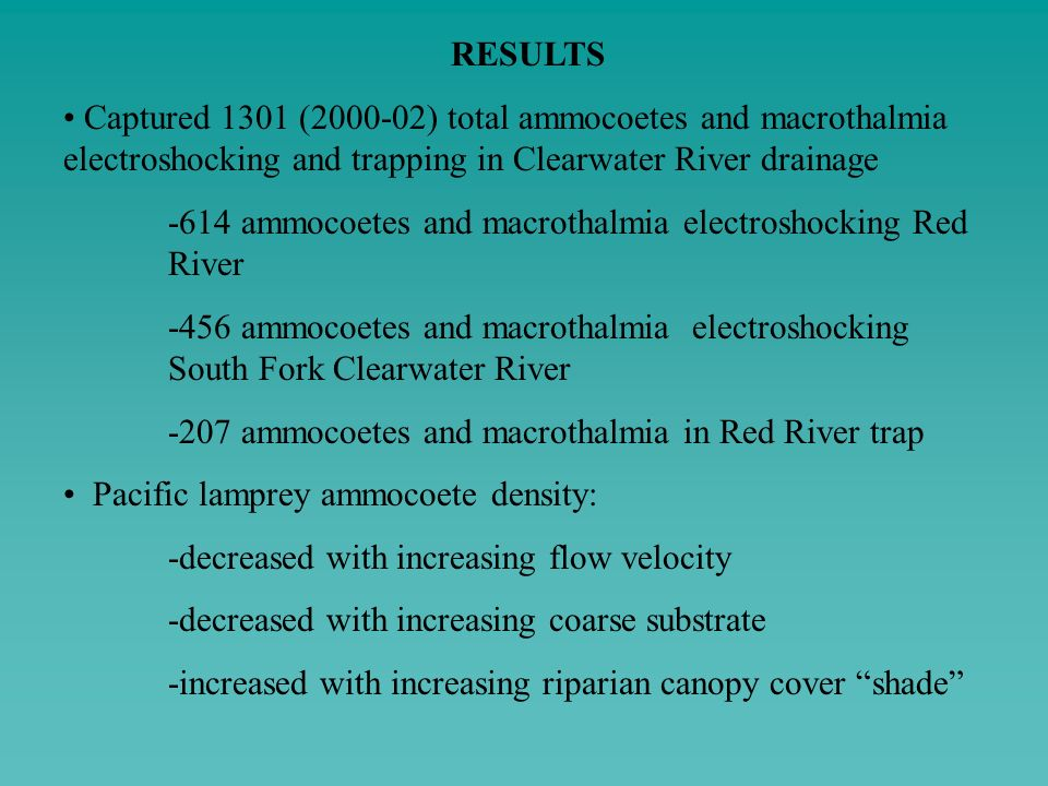 RESULTS Captured 1301 (2000-02) total ammocoetes and macrothalmia electroshocking and trapping in Clearwater River drainage.