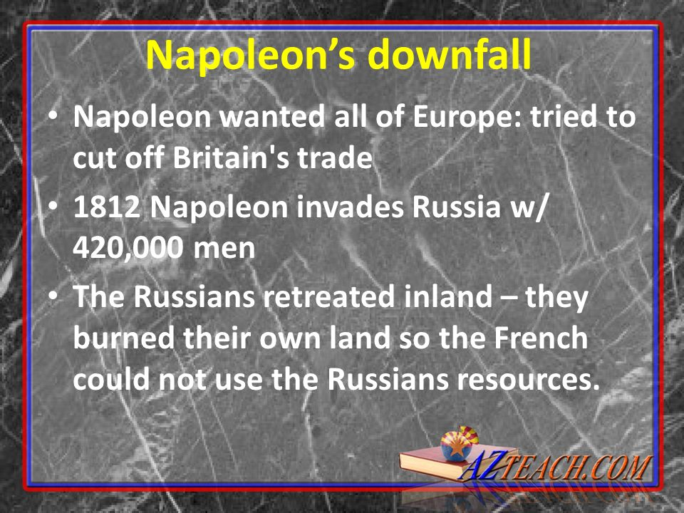 Napoleon's downfall Napoleon wanted all of Europe: tried to cut off Britain s trade Napoleon invades Russia w/ 420,000 men.