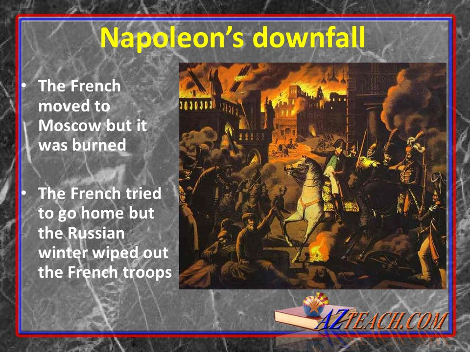 Napoleon's downfall The French moved to Moscow but it was burned