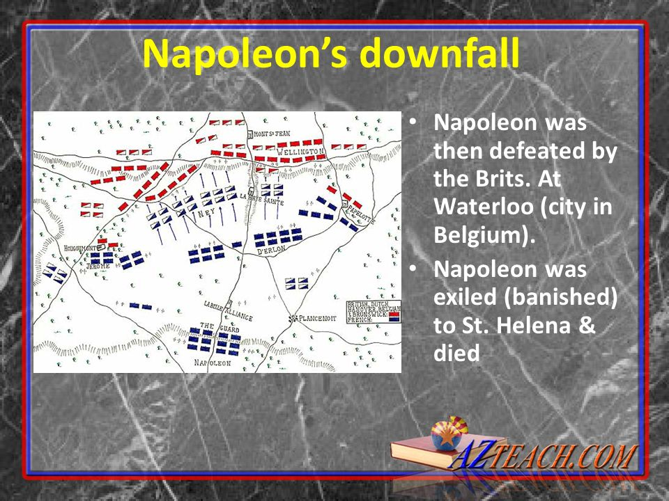 Napoleon's downfall Napoleon was then defeated by the Brits.
