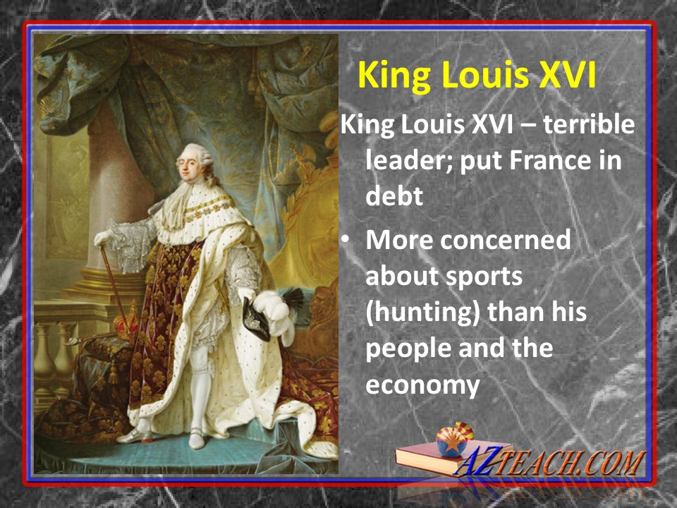 King Louis XVI King Louis XVI – terrible leader; put France in debt
