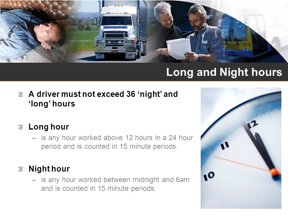 Long and Night hours A driver must not exceed 36 'night' and 'long' hours. Long hour.