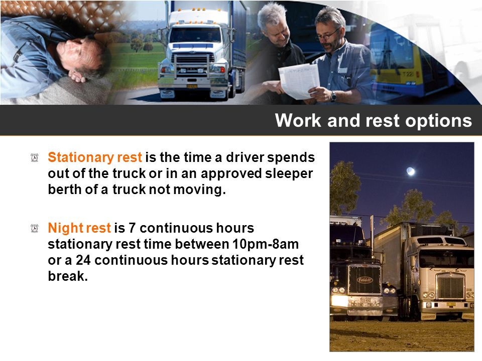 Work and rest options Stationary rest is the time a driver spends out of the truck or in an approved sleeper berth of a truck not moving.