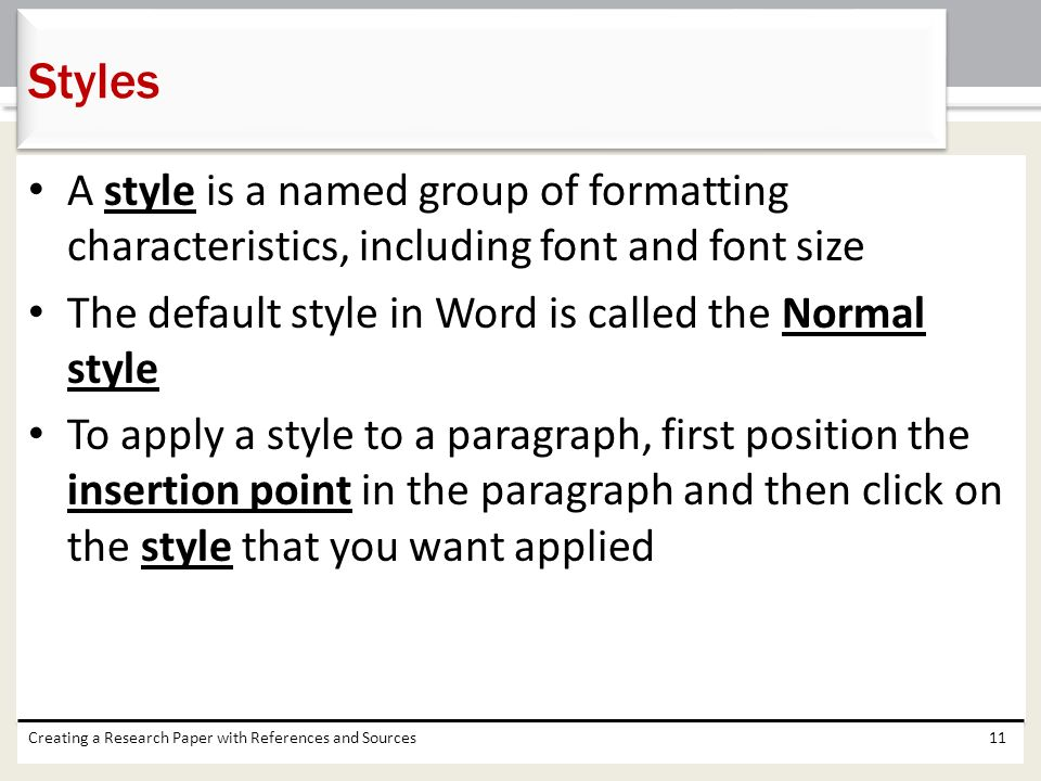 Styles A style is a named group of formatting characteristics, including font and font size. The default style in Word is called the Normal style.