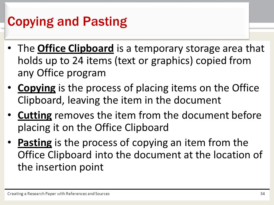 Copying and Pasting The Office Clipboard is a temporary storage area that holds up to 24 items (text or graphics) copied from any Office program.