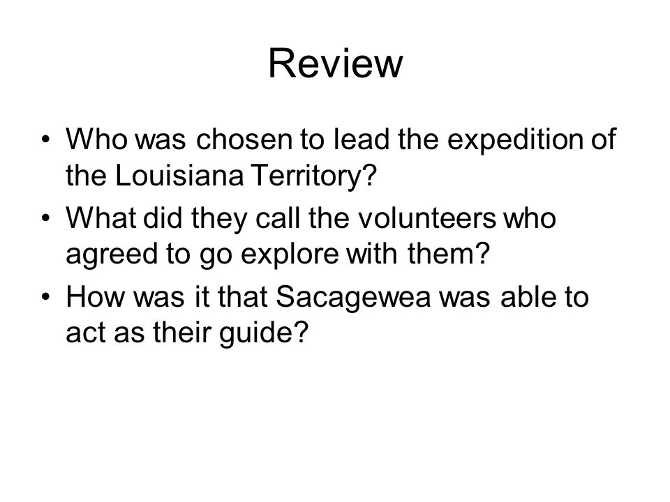 Review Who was chosen to lead the expedition of the Louisiana Territory What did they call the volunteers who agreed to go explore with them