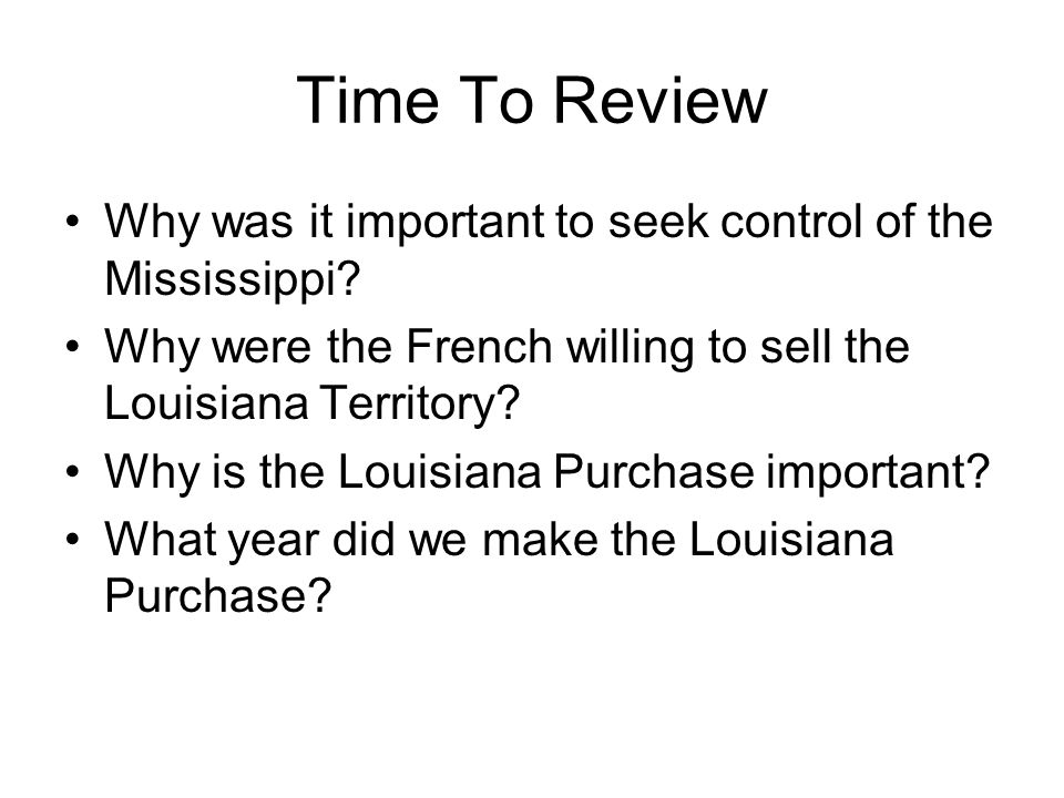 Time To Review Why was it important to seek control of the Mississippi Why were the French willing to sell the Louisiana Territory