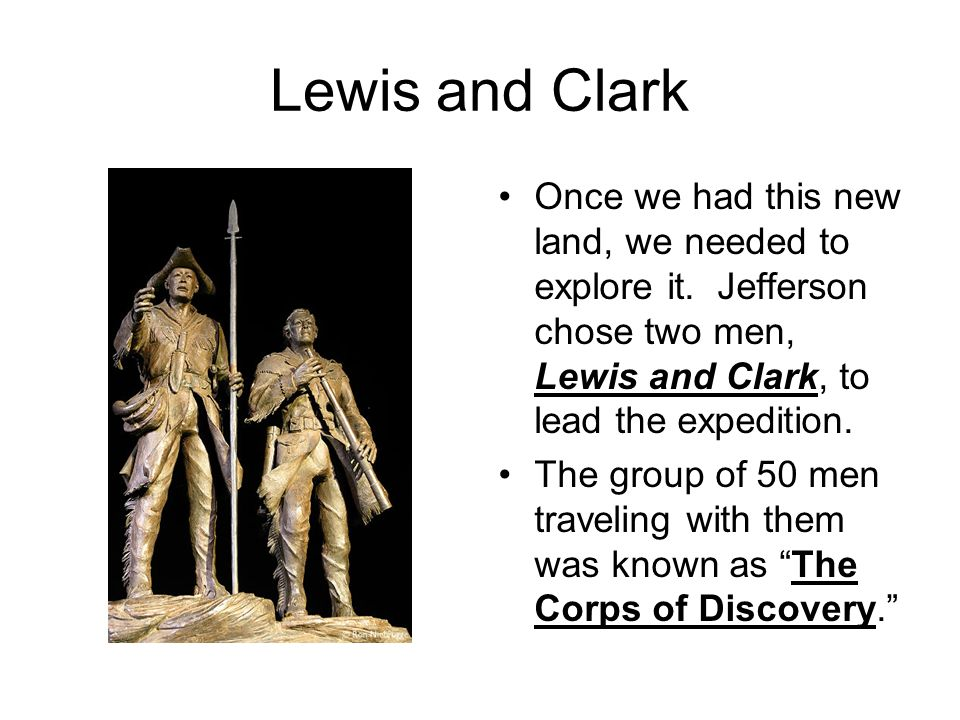 Lewis and Clark Once we had this new land, we needed to explore it. Jefferson chose two men, Lewis and Clark, to lead the expedition.