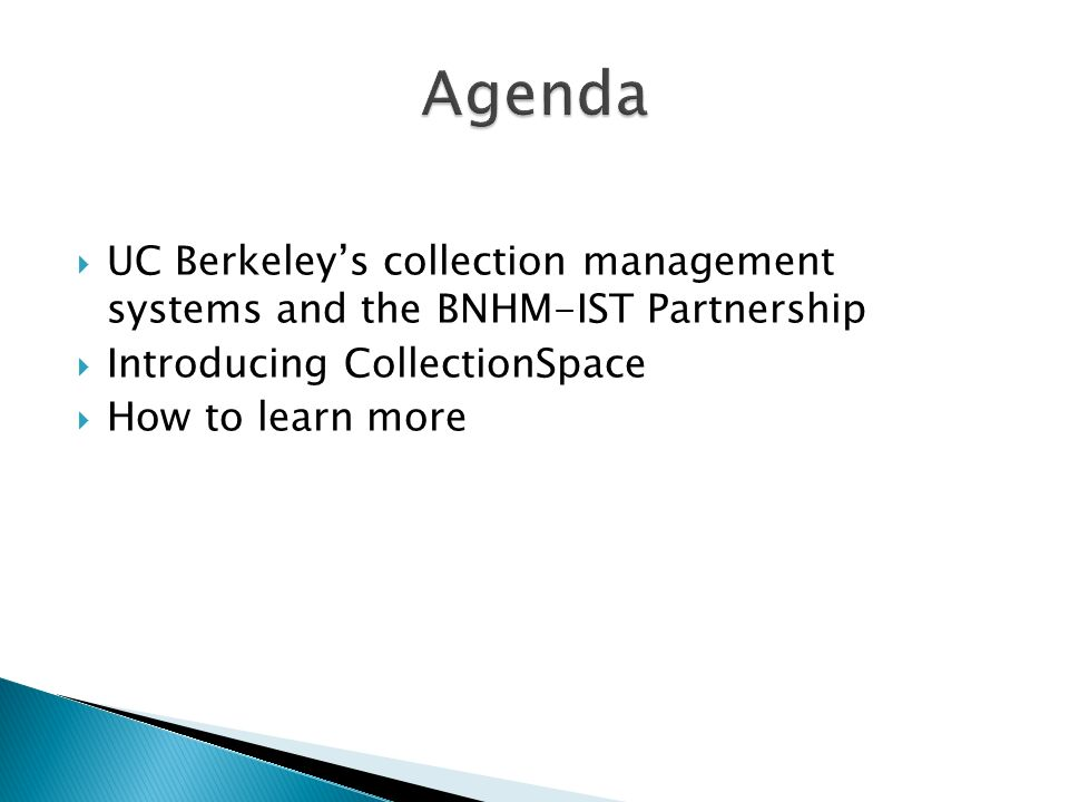 Agenda UC Berkeley's collection management systems and the BNHM-IST Partnership. Introducing CollectionSpace.