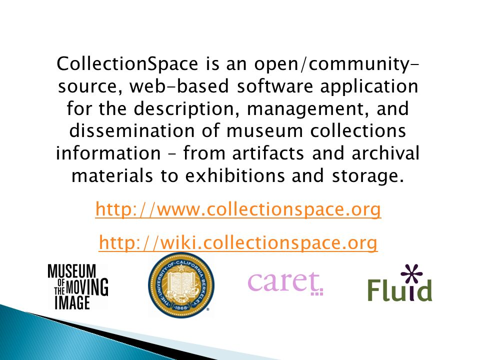 CollectionSpace is an open/community-source, web-based software application for the description, management, and dissemination of museum collections information – from artifacts and archival materials to exhibitions and storage.