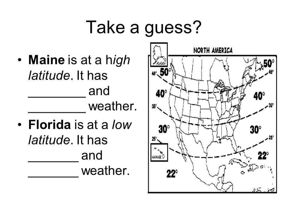 Take a guess. Maine is at a high latitude. It has ________ and ________ weather.