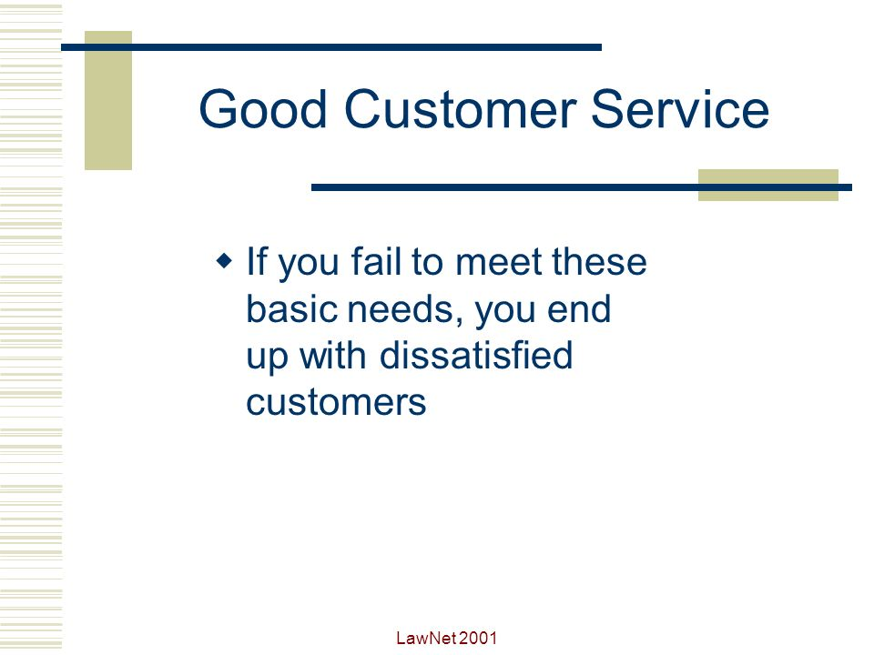 Good Customer Service If you fail to meet these basic needs, you end up with dissatisfied customers.