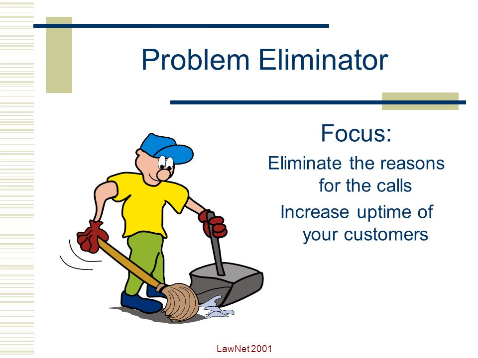 Problem Eliminator Focus: Eliminate the reasons for the calls