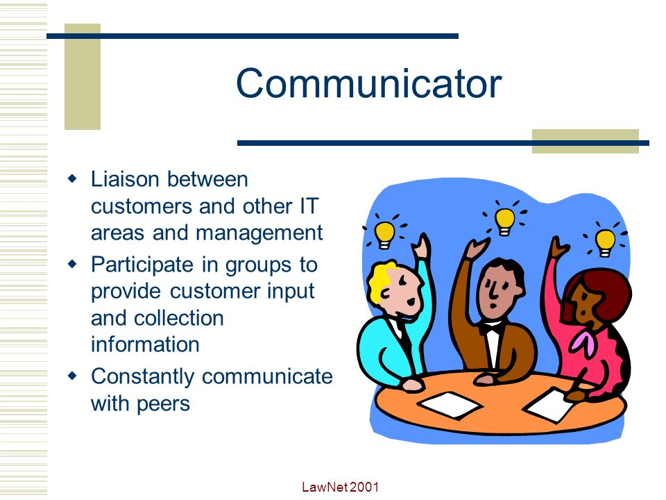 Communicator Liaison between customers and other IT areas and management. Participate in groups to provide customer input and collection information.