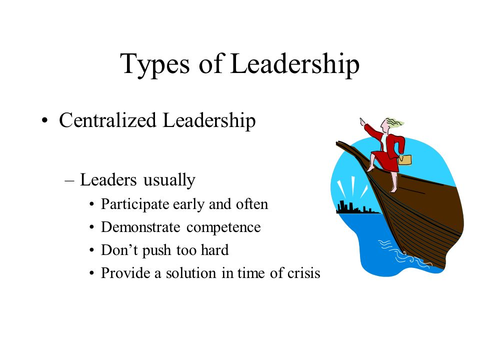 Types of Leadership Centralized Leadership Leaders usually