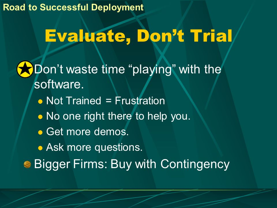 Evaluate, Don't Trial Don't waste time playing with the software.