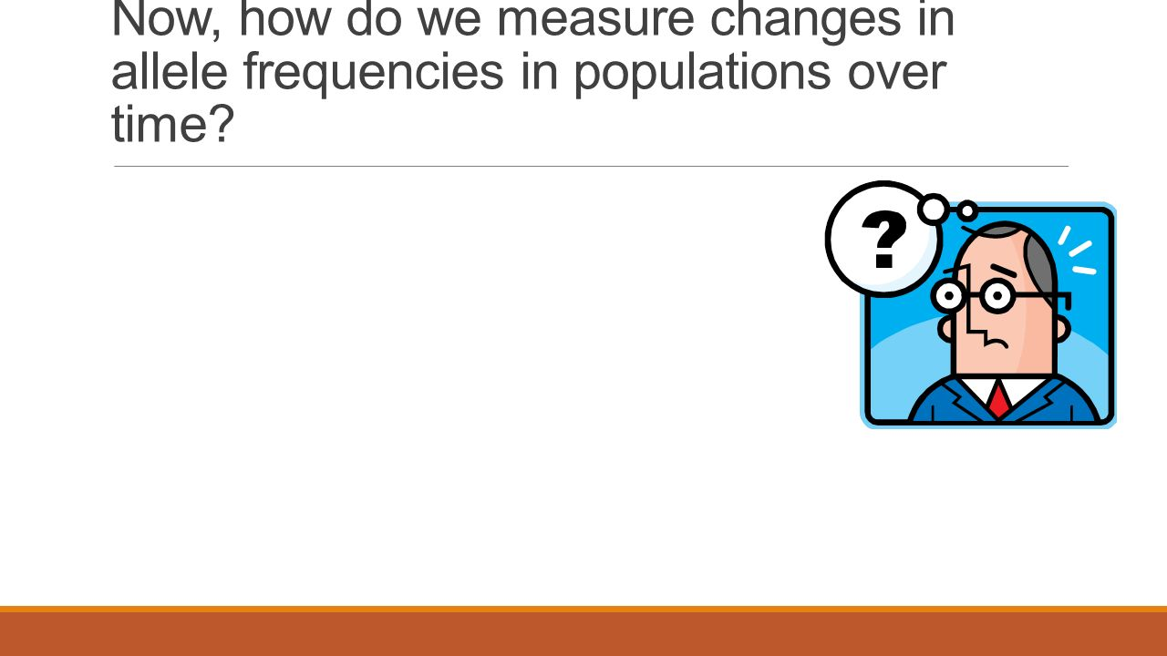 Now, how do we measure changes in allele frequencies in populations over time