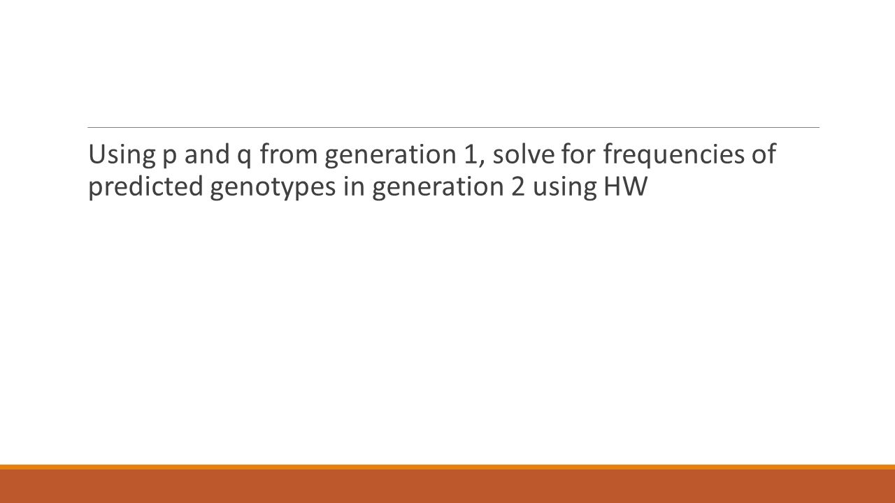 Using p and q from generation 1, solve for frequencies of predicted genotypes in generation 2 using HW
