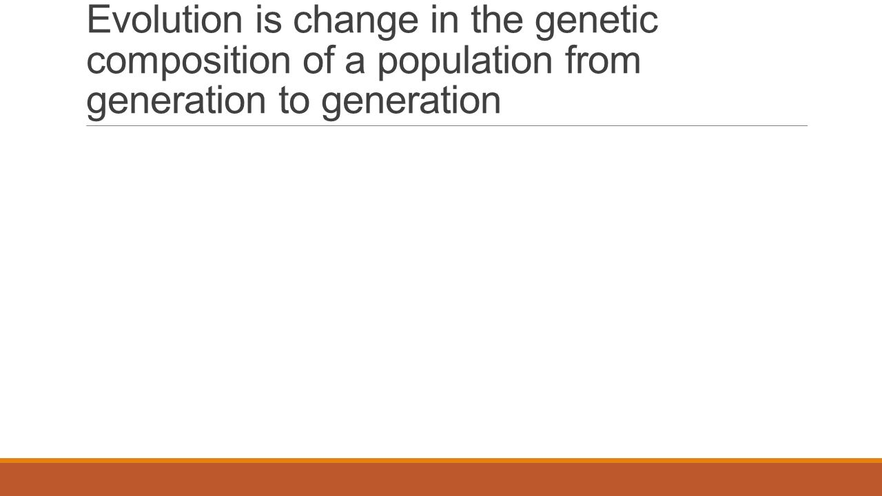 Evolution is change in the genetic composition of a population from generation to generation