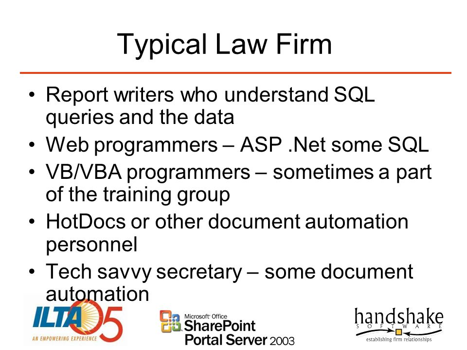 Typical Law Firm Report writers who understand SQL queries and the data. Web programmers – ASP .Net some SQL.