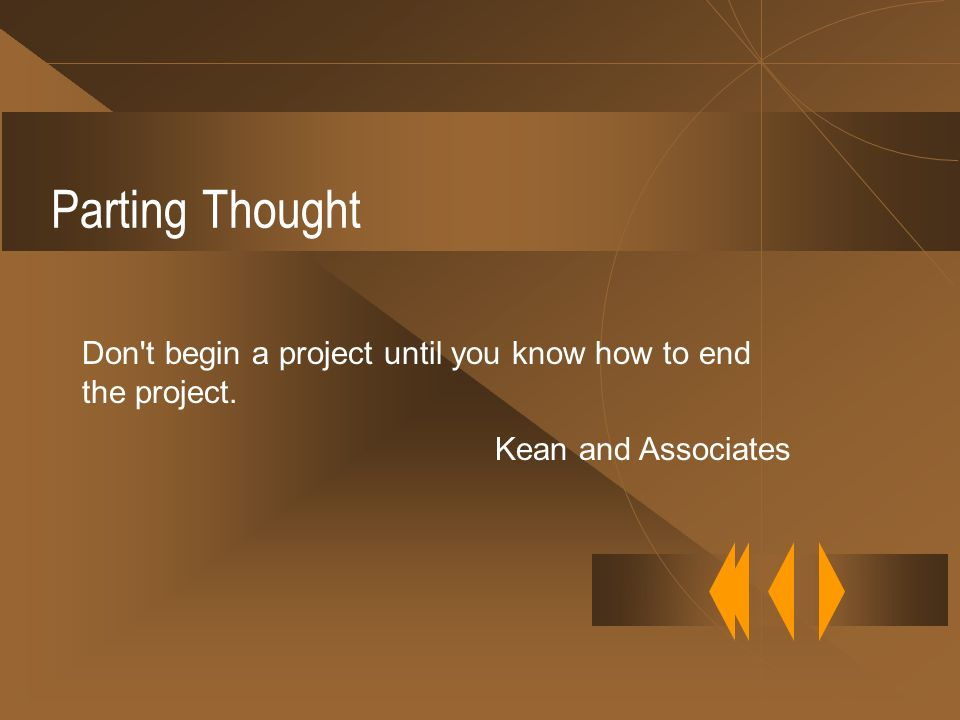 Parting Thought Don t begin a project until you know how to end the project. Kean and Associates