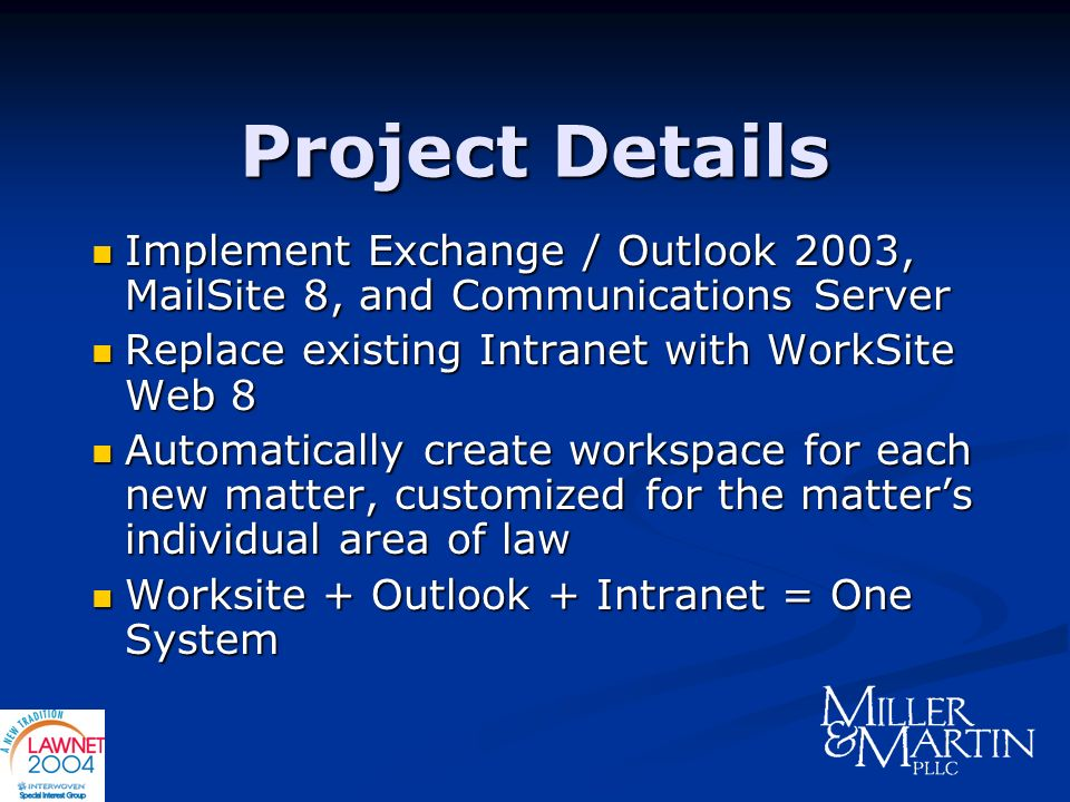 Project Details Implement Exchange / Outlook 2003, MailSite 8, and Communications Server. Replace existing Intranet with WorkSite Web 8.