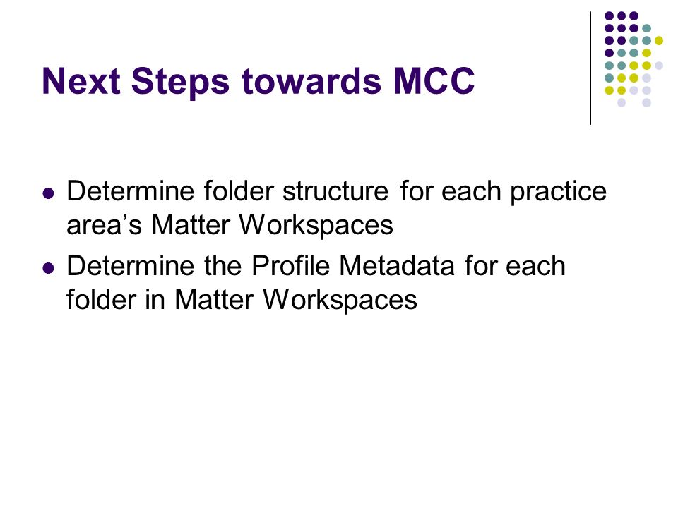 Next Steps towards MCC Determine folder structure for each practice area's Matter Workspaces.
